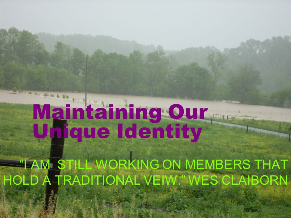 Maintaining Our Unique Identity I AM STILL WORKING ON MEMBERS THAT HOLD A TRADITIONAL VEIW.