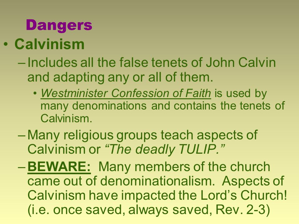 Dangers Calvinism –Includes all the false tenets of John Calvin and adapting any or all of them.