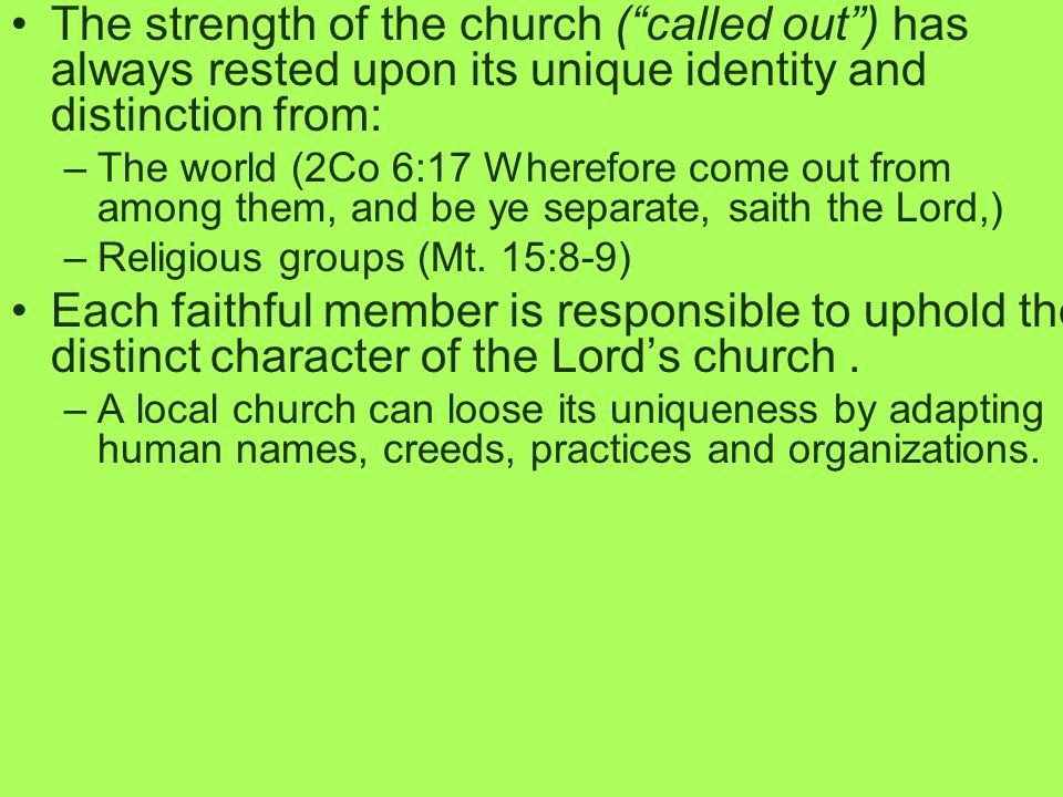The strength of the church (called out) has always rested upon its unique identity and distinction from: –The world (2Co 6:17 Wherefore come out from among them, and be ye separate, saith the Lord,) –Religious groups (Mt.