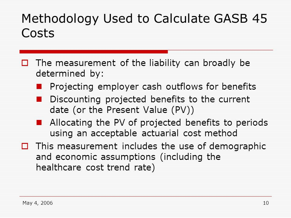 May 4, 200610 Methodology Used to Calculate GASB 45 Costs The measurement of the liability can broadly be determined by: Projecting employer cash outf