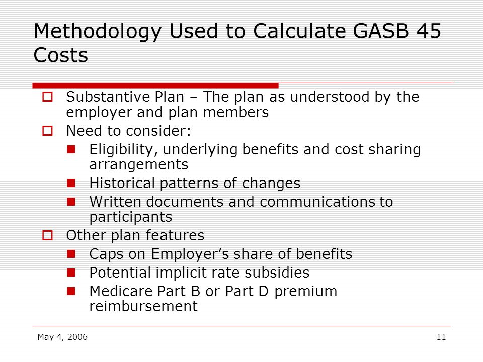 May 4, 200611 Methodology Used to Calculate GASB 45 Costs Substantive Plan – The plan as understood by the employer and plan members Need to consider: