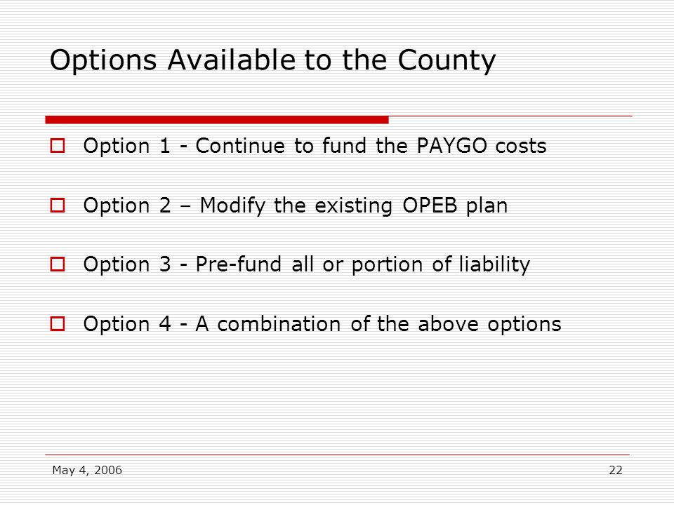May 4, 200622 Options Available to the County Option 1 - Continue to fund the PAYGO costs Option 2 – Modify the existing OPEB plan Option 3 - Pre-fund