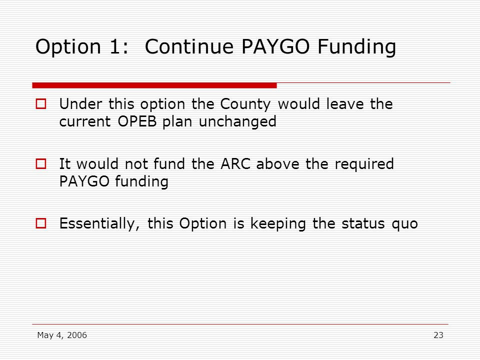 May 4, 200623 Option 1: Continue PAYGO Funding Under this option the County would leave the current OPEB plan unchanged It would not fund the ARC abov