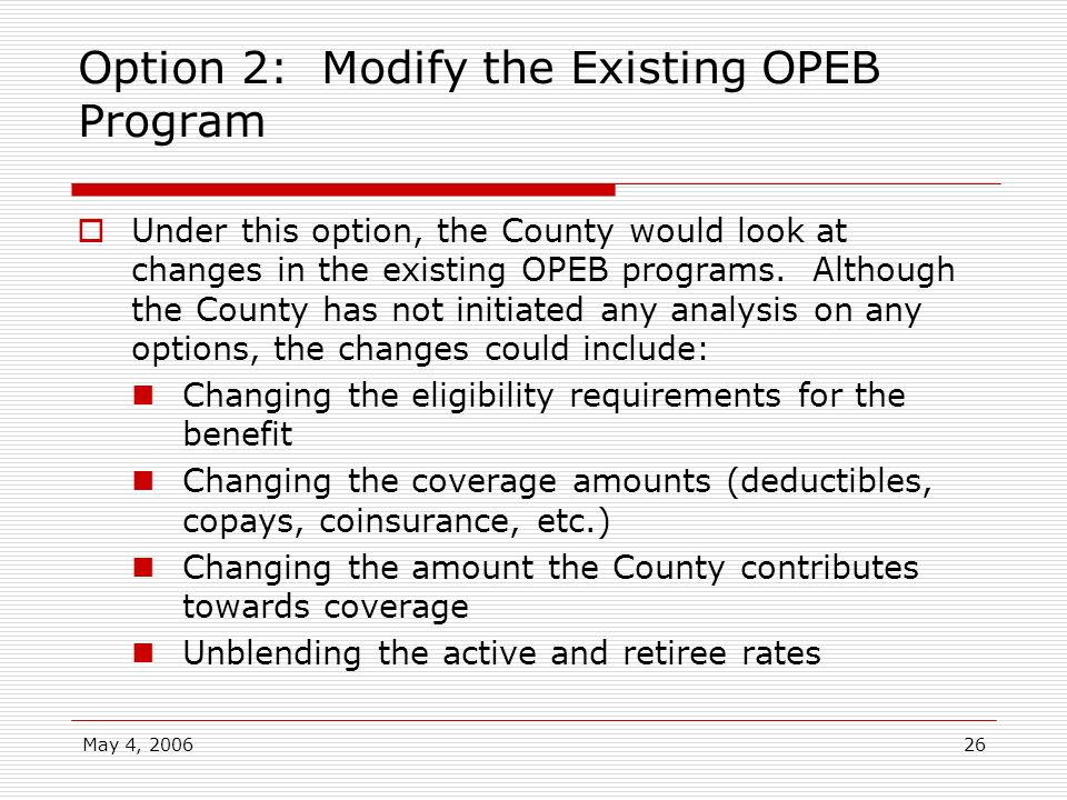 May 4, 200626 Option 2: Modify the Existing OPEB Program Under this option, the County would look at changes in the existing OPEB programs. Although t