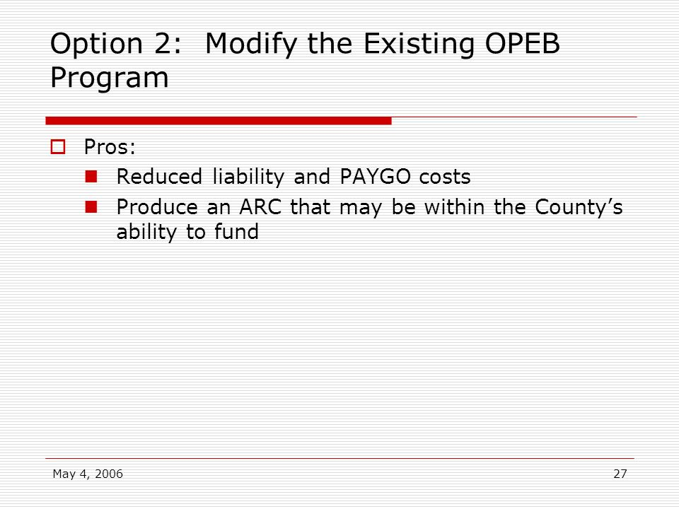 May 4, 200627 Option 2: Modify the Existing OPEB Program Pros: Reduced liability and PAYGO costs Produce an ARC that may be within the Countys ability