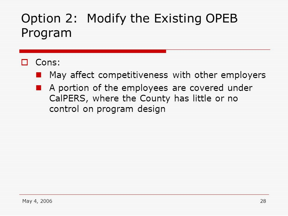 May 4, 200628 Option 2: Modify the Existing OPEB Program Cons: May affect competitiveness with other employers A portion of the employees are covered