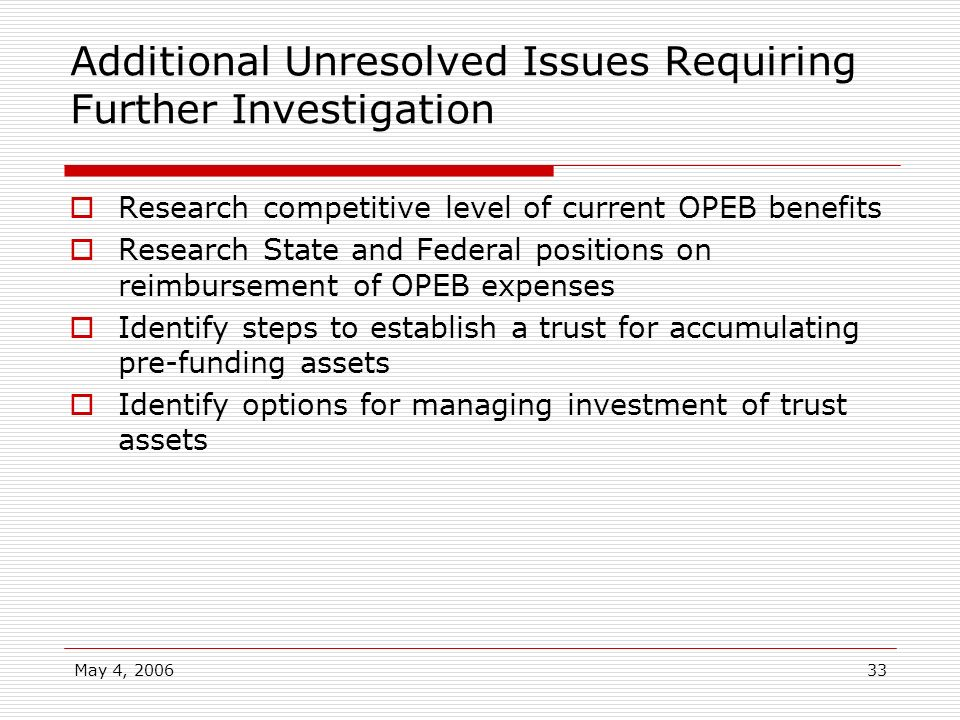 May 4, 200633 Additional Unresolved Issues Requiring Further Investigation Research competitive level of current OPEB benefits Research State and Fede