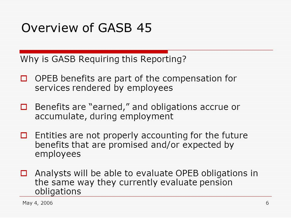 May 4, 20066 Overview of GASB 45 Why is GASB Requiring this Reporting? OPEB benefits are part of the compensation for services rendered by employees B