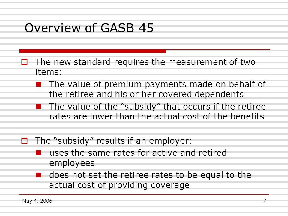 May 4, 20067 Overview of GASB 45 The new standard requires the measurement of two items: The value of premium payments made on behalf of the retiree a