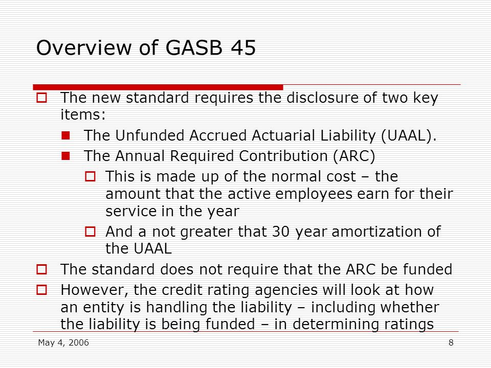 May 4, 20068 Overview of GASB 45 The new standard requires the disclosure of two key items: The Unfunded Accrued Actuarial Liability (UAAL). The Annua