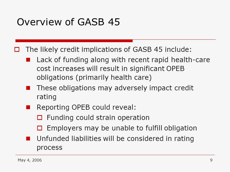 May 4, 20069 Overview of GASB 45 The likely credit implications of GASB 45 include: Lack of funding along with recent rapid health-care cost increases