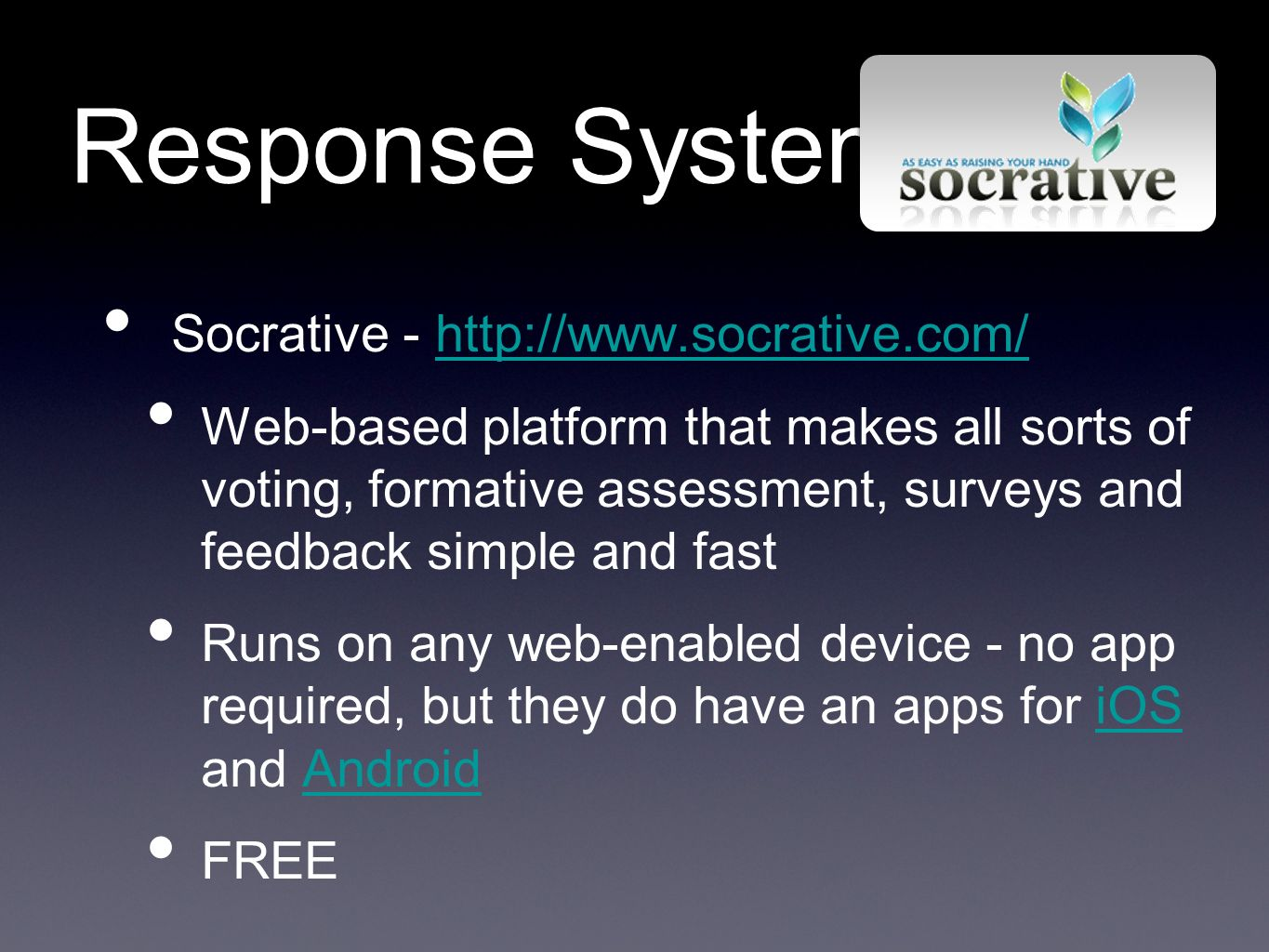 Response Systems Socrative - http://www.socrative.com/http://www.socrative.com/ Web-based platform that makes all sorts of voting, formative assessment, surveys and feedback simple and fast Runs on any web-enabled device - no app required, but they do have an apps for iOS and AndroidiOSAndroid FREE
