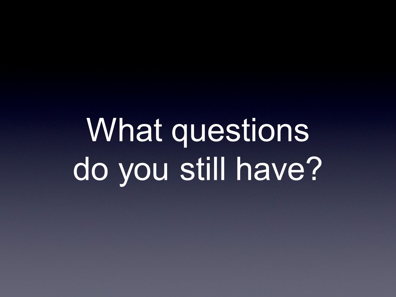 What questions do you still have?
