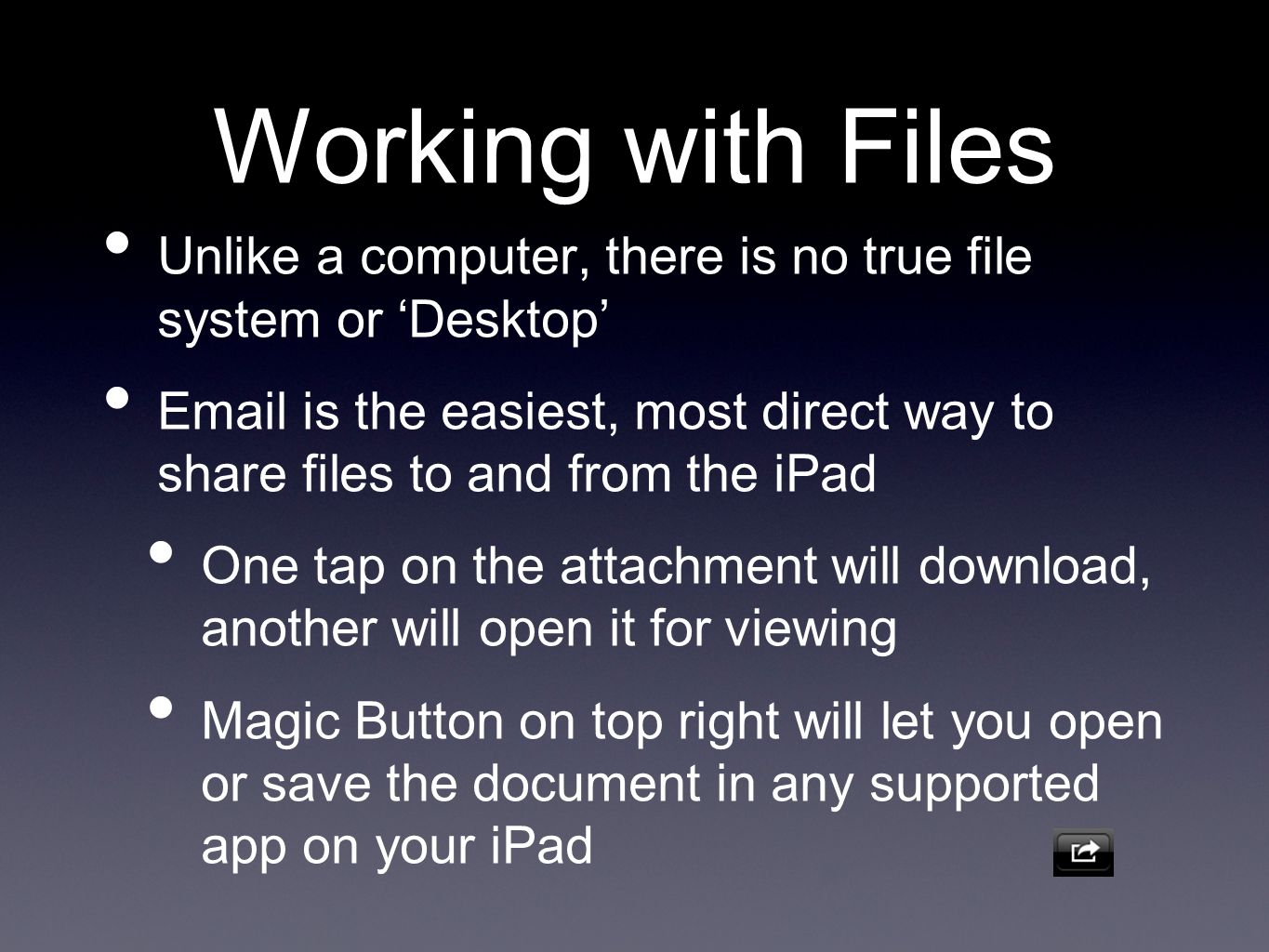 Working with Files Unlike a computer, there is no true file system or Desktop Email is the easiest, most direct way to share files to and from the iPad One tap on the attachment will download, another will open it for viewing Magic Button on top right will let you open or save the document in any supported app on your iPad
