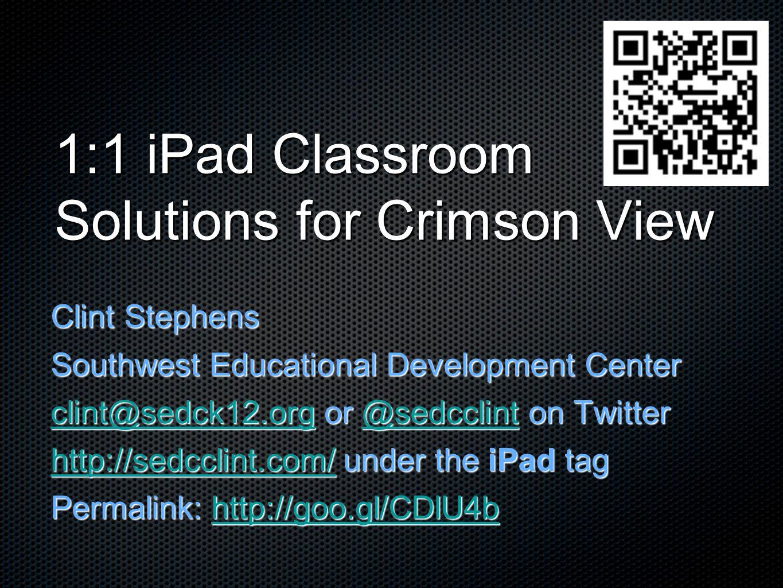 1:1 iPad Classroom Solutions for Crimson View Clint Stephens Southwest Educational Development Center clint@sedck12.orgclint@sedck12.org or @sedcclint