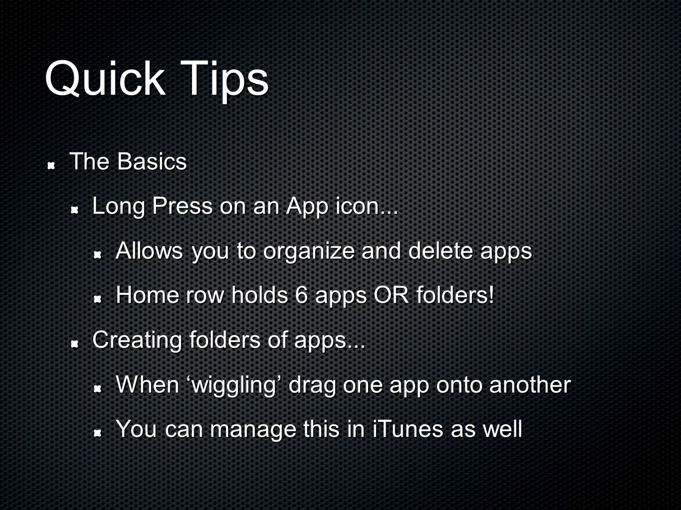 Quick Tips The Basics Long Press on an App icon... Allows you to organize and delete apps Home row holds 6 apps OR folders! Creating folders of apps..