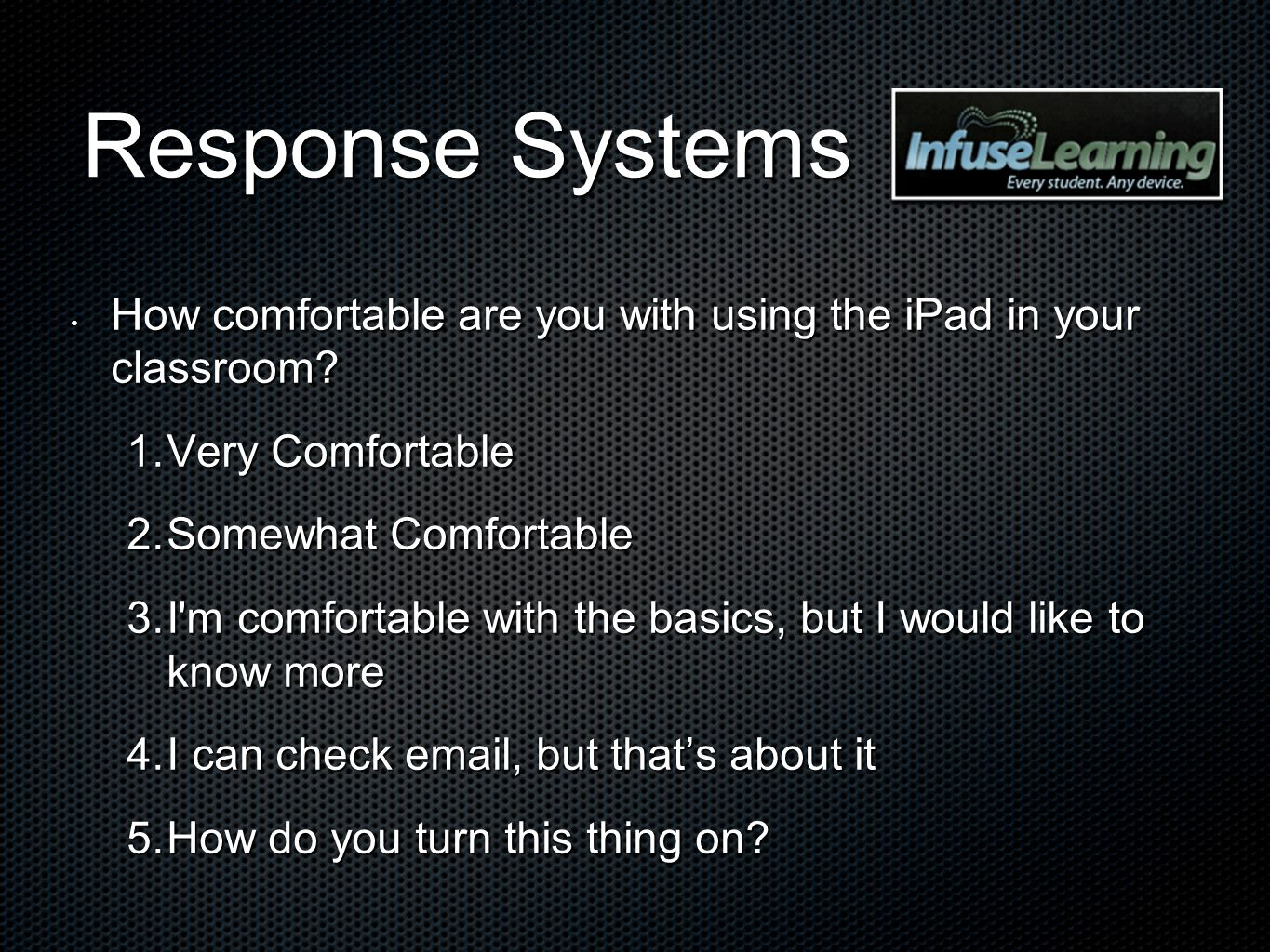 Response Systems How comfortable are you with using the iPad in your classroom? How comfortable are you with using the iPad in your classroom? 1. Very