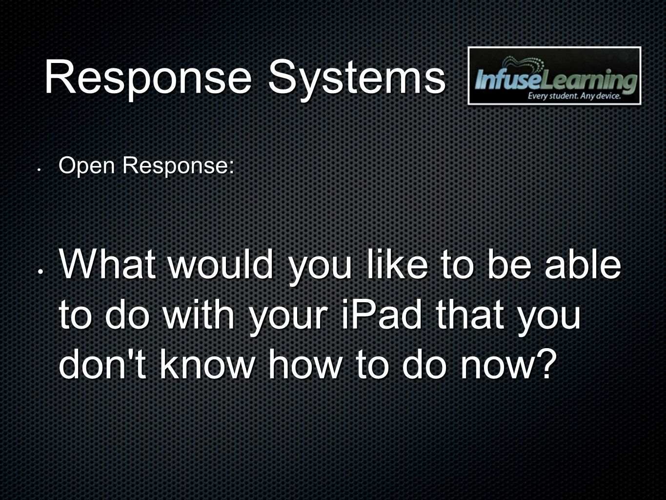 Response Systems Open Response: Open Response: What would you like to be able to do with your iPad that you don't know how to do now? What would you l