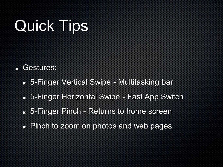 Quick Tips Gestures: 5-Finger Vertical Swipe - Multitasking bar 5-Finger Horizontal Swipe - Fast App Switch 5-Finger Pinch - Returns to home screen Pi