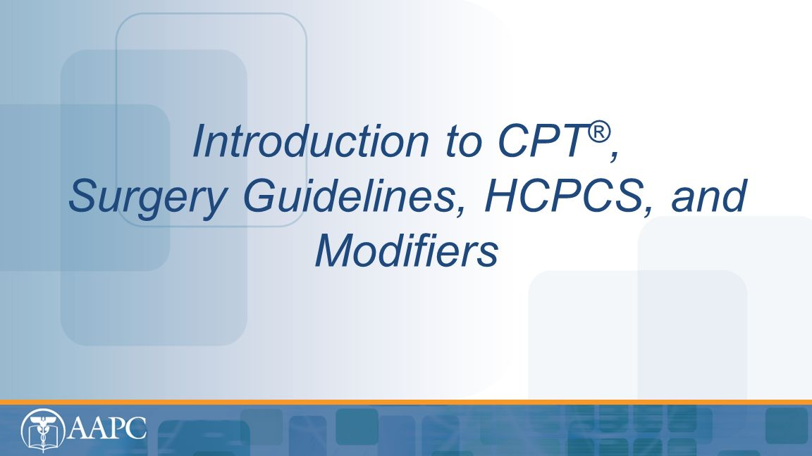 Introduction to CPT®, Surgery Guidelines, HCPCS, and Modifiers