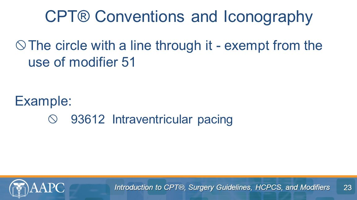Introduction to CPT®, Surgery Guidelines, HCPCS, and Modifiers The circle with a line through it - exempt from the use of modifier 51 Example: 93612 I