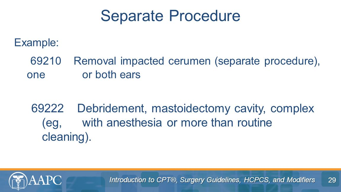Introduction to CPT®, Surgery Guidelines, HCPCS, and Modifiers Example: 69210 Removal impacted cerumen (separate procedure), one or both ears 69222 De