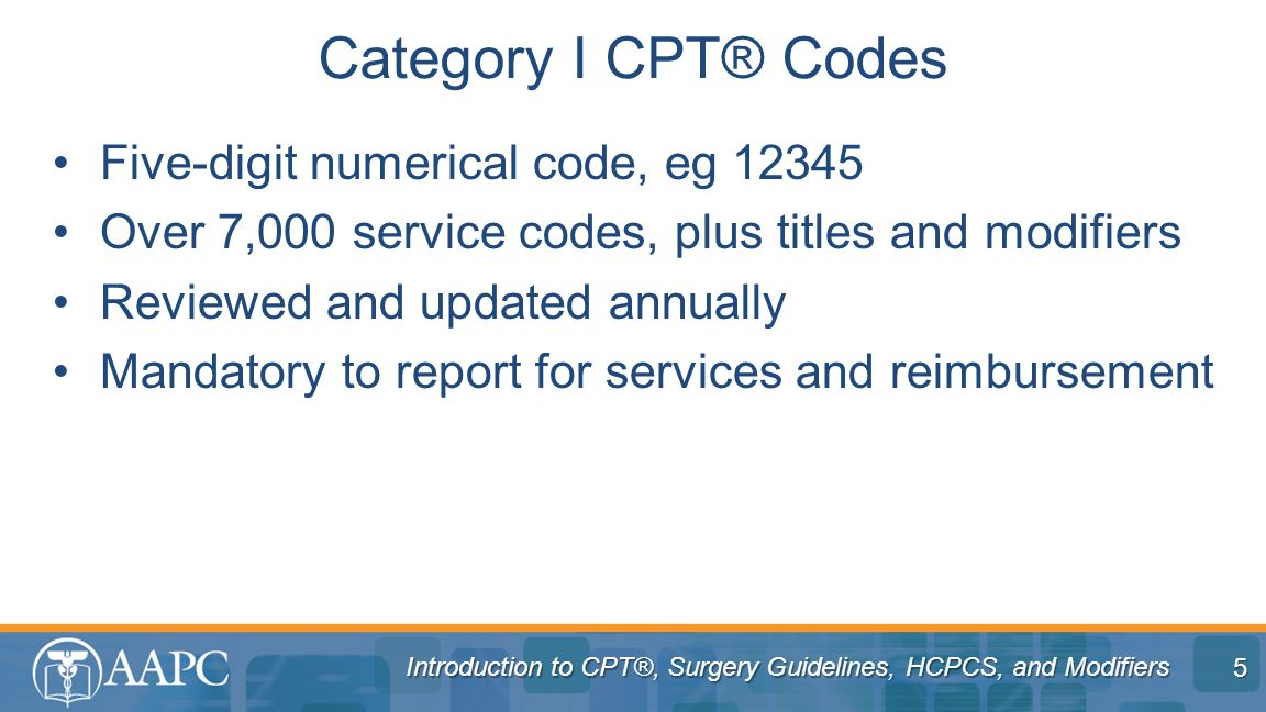 Introduction to CPT®, Surgery Guidelines, HCPCS, and Modifiers Five-digit numerical code, eg 12345 Over 7,000 service codes, plus titles and modifiers