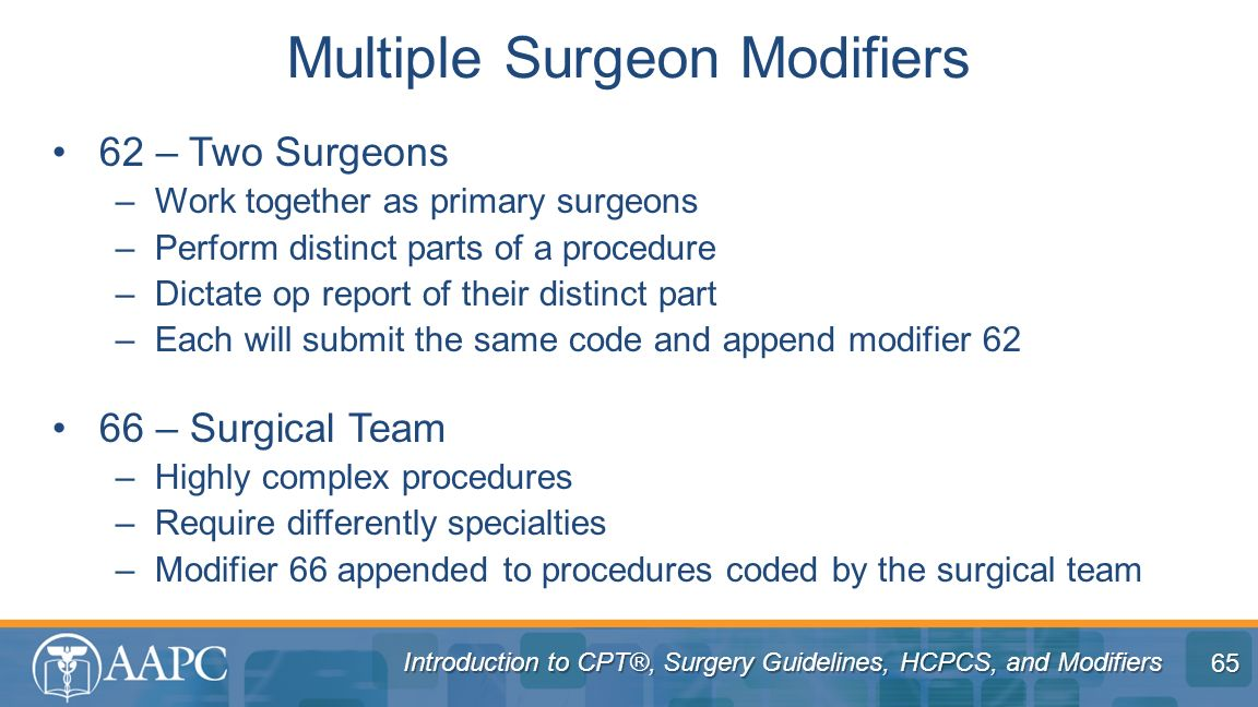 Introduction to CPT®, Surgery Guidelines, HCPCS, and Modifiers 62 – Two Surgeons –Work together as primary surgeons –Perform distinct parts of a proce