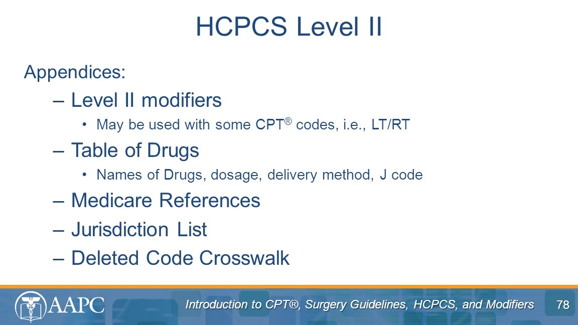 Introduction to CPT®, Surgery Guidelines, HCPCS, and Modifiers Appendices: –Level II modifiers May be used with some CPT ® codes, i.e., LT/RT –Table o
