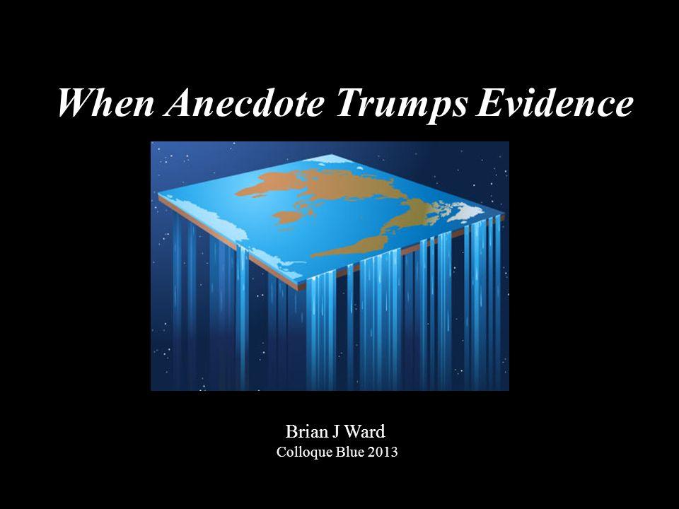 When Anecdote Trumps Evidence Brian J Ward Colloque Blue 2013