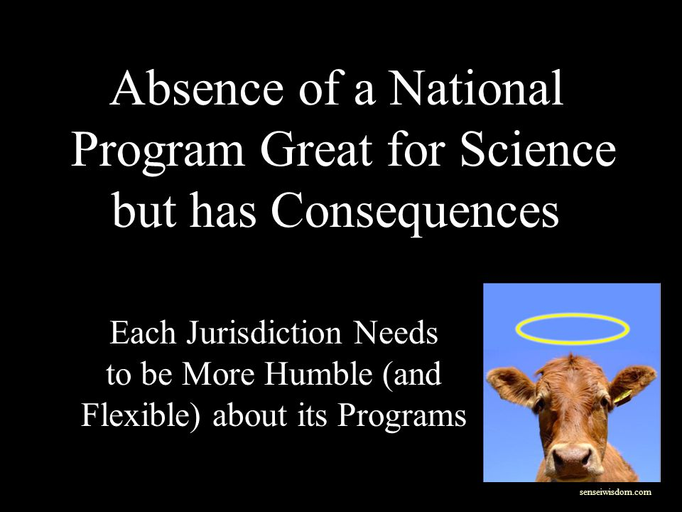 Absence of a National Program Great for Science but has Consequences Each Jurisdiction Needs to be More Humble (and Flexible) about its Programs senseiwisdom.com