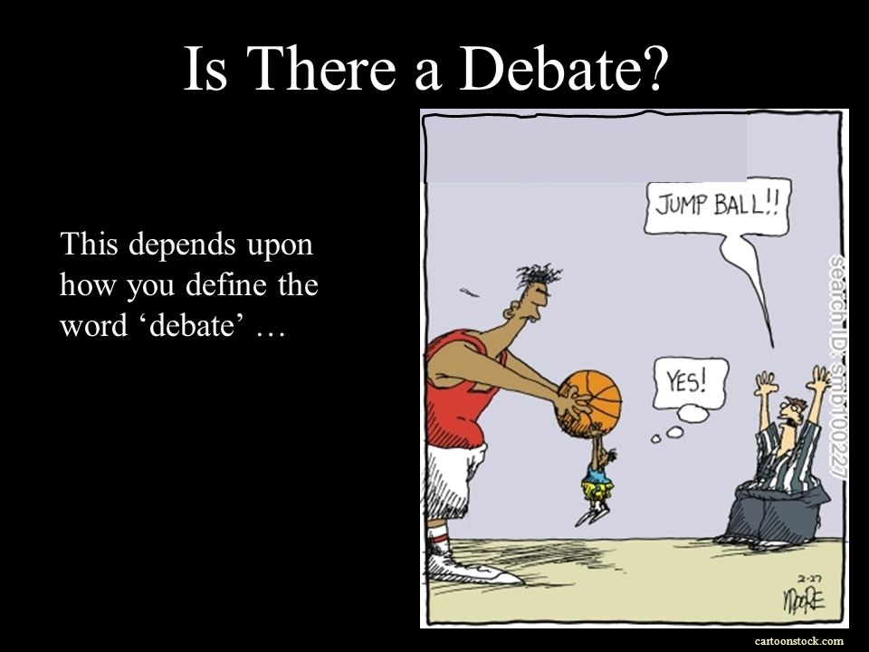 Is There a Debate cartoonstock.com This depends upon how you define the word debate …