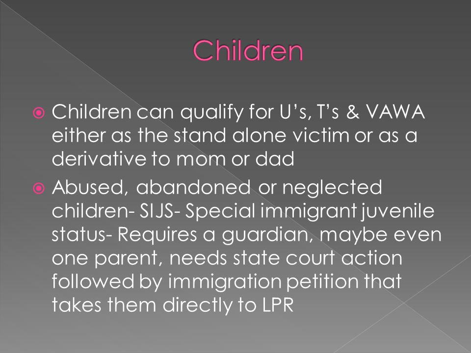 Children can qualify for Us, Ts & VAWA either as the stand alone victim or as a derivative to mom or dad Abused, abandoned or neglected children- SIJS- Special immigrant juvenile status- Requires a guardian, maybe even one parent, needs state court action followed by immigration petition that takes them directly to LPR