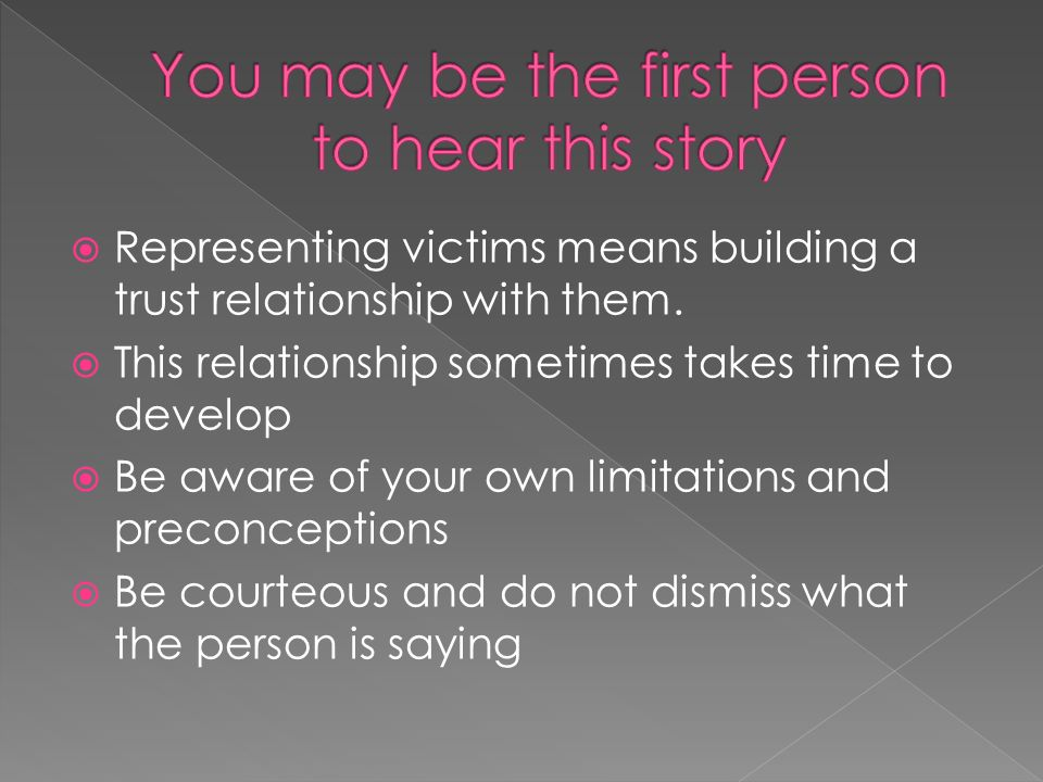 Representing victims means building a trust relationship with them. This relationship sometimes takes time to develop Be aware of your own limitations