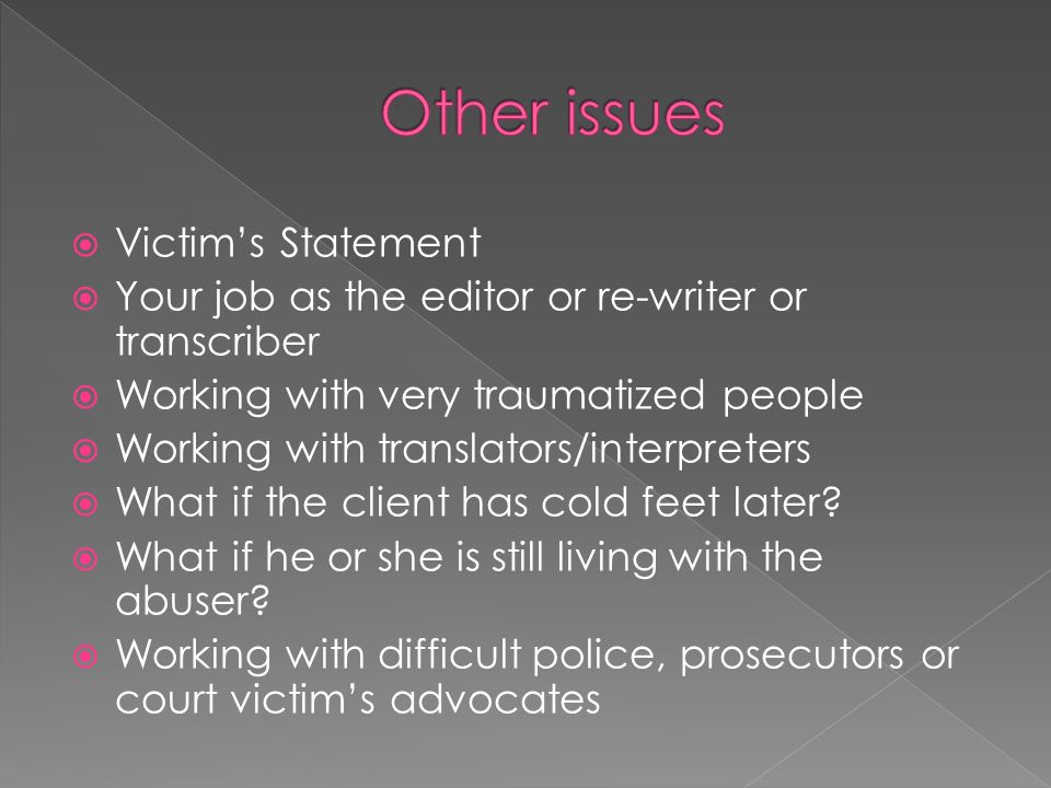 Victims Statement Your job as the editor or re-writer or transcriber Working with very traumatized people Working with translators/interpreters What i