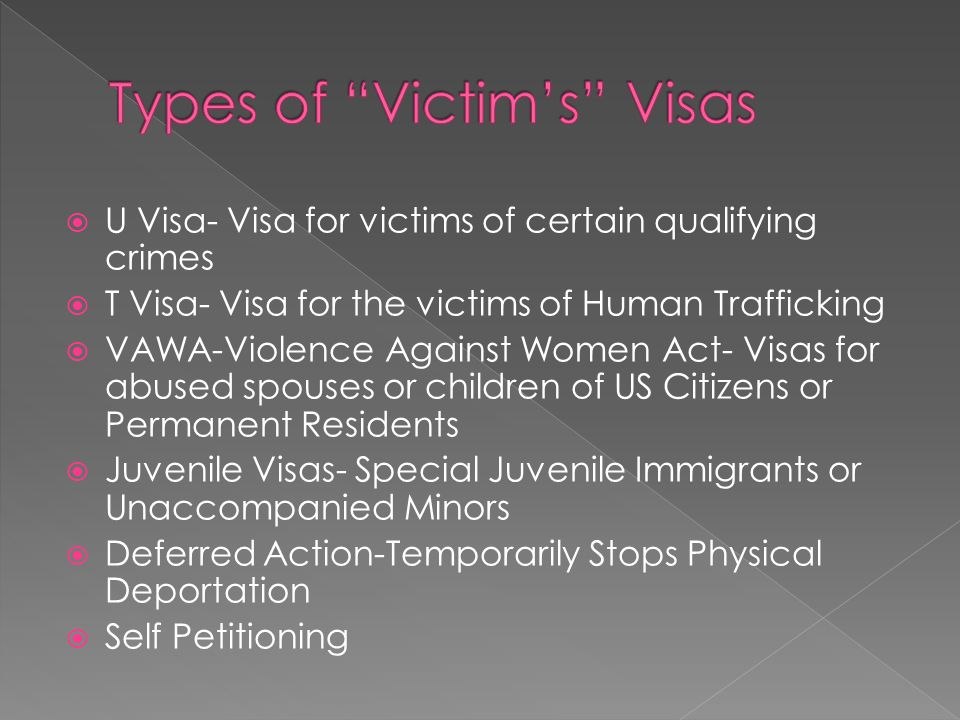 U Visa- Visa for victims of certain qualifying crimes T Visa- Visa for the victims of Human Trafficking VAWA-Violence Against Women Act- Visas for abused spouses or children of US Citizens or Permanent Residents Juvenile Visas- Special Juvenile Immigrants or Unaccompanied Minors Deferred Action-Temporarily Stops Physical Deportation Self Petitioning