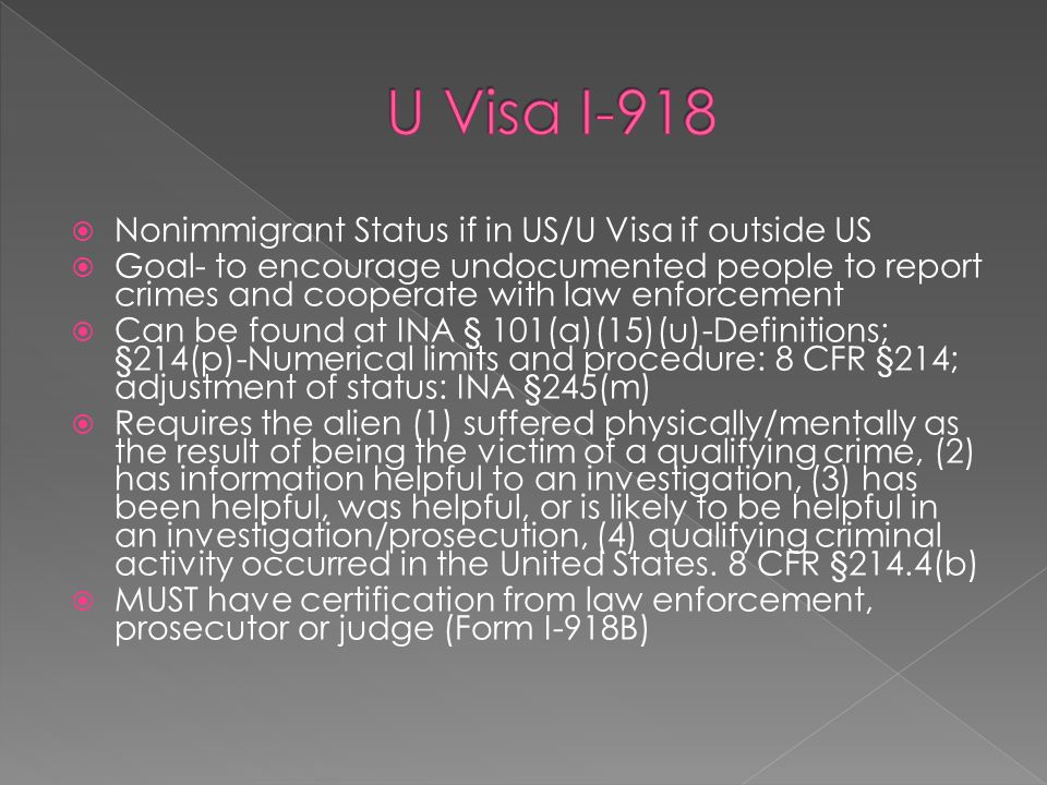 Nonimmigrant Status if in US/U Visa if outside US Goal- to encourage undocumented people to report crimes and cooperate with law enforcement Can be found at INA § 101(a)(15)(u)-Definitions; §214(p)-Numerical limits and procedure: 8 CFR §214; adjustment of status: INA §245(m) Requires the alien (1) suffered physically/mentally as the result of being the victim of a qualifying crime, (2) has information helpful to an investigation, (3) has been helpful, was helpful, or is likely to be helpful in an investigation/prosecution, (4) qualifying criminal activity occurred in the United States.