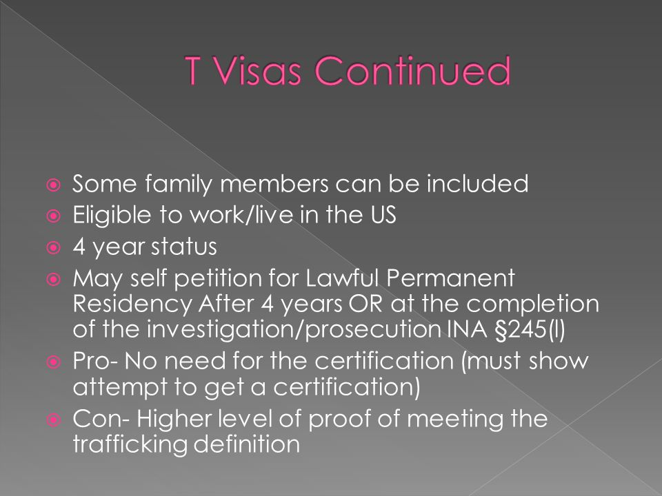 Some family members can be included Eligible to work/live in the US 4 year status May self petition for Lawful Permanent Residency After 4 years OR at the completion of the investigation/prosecution INA §245(l) Pro- No need for the certification (must show attempt to get a certification) Con- Higher level of proof of meeting the trafficking definition