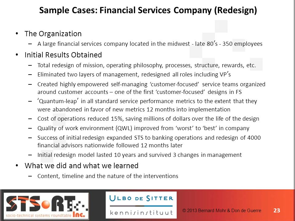 © 2013 Bernard Mohr & Don de Guerre Sample Cases: Financial Services Company (Redesign) 23 The Organization – A large financial services company located in the midwest - late 80s - 350 employees Initial Results Obtained – Total redesign of mission, operating philosophy, processes, structure, rewards, etc.
