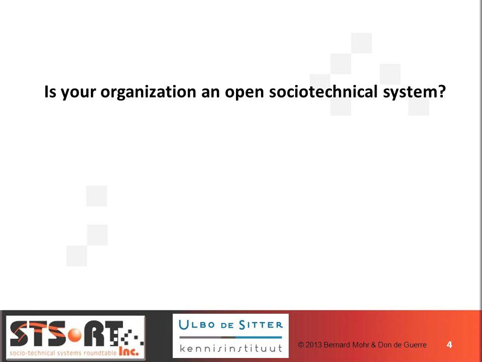 © 2013 Bernard Mohr & Don de Guerre Is your organization an open sociotechnical system? 4