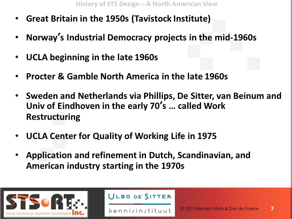 © 2013 Bernard Mohr & Don de Guerre History of STS Design – A North American View Great Britain in the 1950s (Tavistock Institute) Norways Industrial Democracy projects in the mid-1960s UCLA beginning in the late 1960s Procter & Gamble North America in the late 1960s Sweden and Netherlands via Phillips, De Sitter, van Beinum and Univ of Eindhoven in the early 70s … called Work Restructuring UCLA Center for Quality of Working Life in 1975 Application and refinement in Dutch, Scandinavian, and American industry starting in the 1970s 7