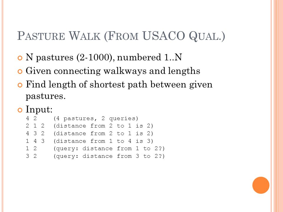 P ASTURE W ALK (F ROM USACO Q UAL.) N pastures (2-1000), numbered 1..N Given connecting walkways and lengths Find length of shortest path between given pastures.