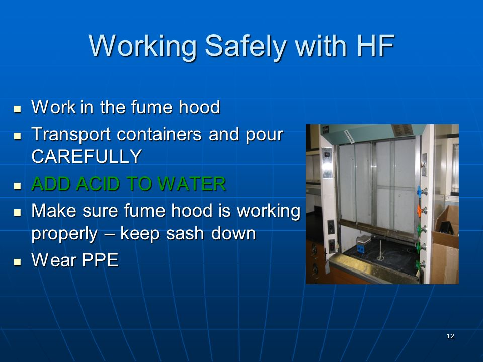 12 Working Safely with HF Work in the fume hood Work in the fume hood Transport containers and pour CAREFULLY Transport containers and pour CAREFULLY