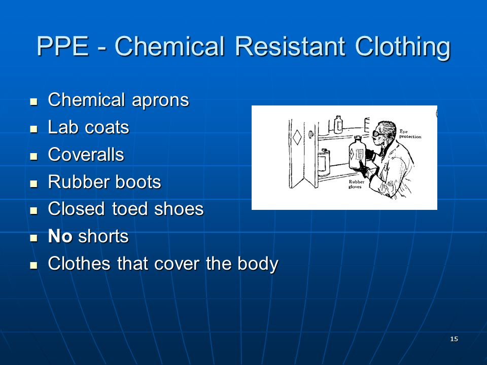 15 PPE - Chemical Resistant Clothing Chemical aprons Chemical aprons Lab coats Lab coats Coveralls Coveralls Rubber boots Rubber boots Closed toed sho
