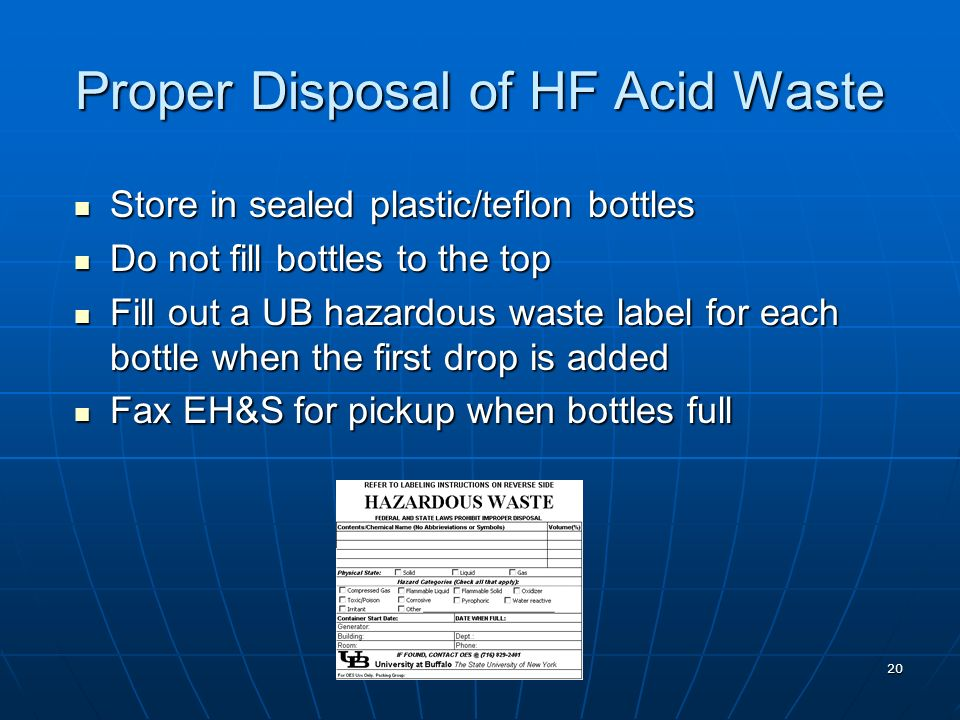 20 Proper Disposal of HF Acid Waste Store in sealed plastic/teflon bottles Store in sealed plastic/teflon bottles Do not fill bottles to the top Do no