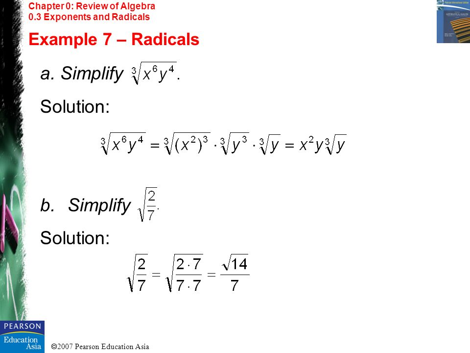2007 Pearson Education Asia Chapter 0: Review of Algebra 0.3 Exponents and Radicals Example 7 – Radicals a. Simplify Solution: b.Simplify Solution:
