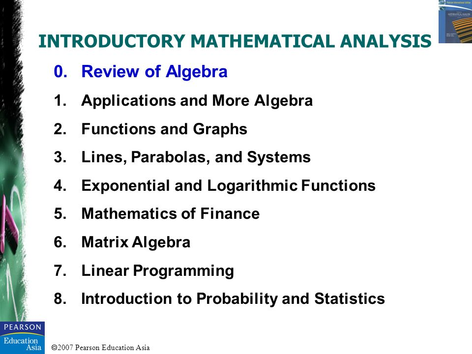 2007 Pearson Education Asia INTRODUCTORY MATHEMATICAL ANALYSIS 0.Review of Algebra 1.Applications and More Algebra 2.Functions and Graphs 3.Lines, Par