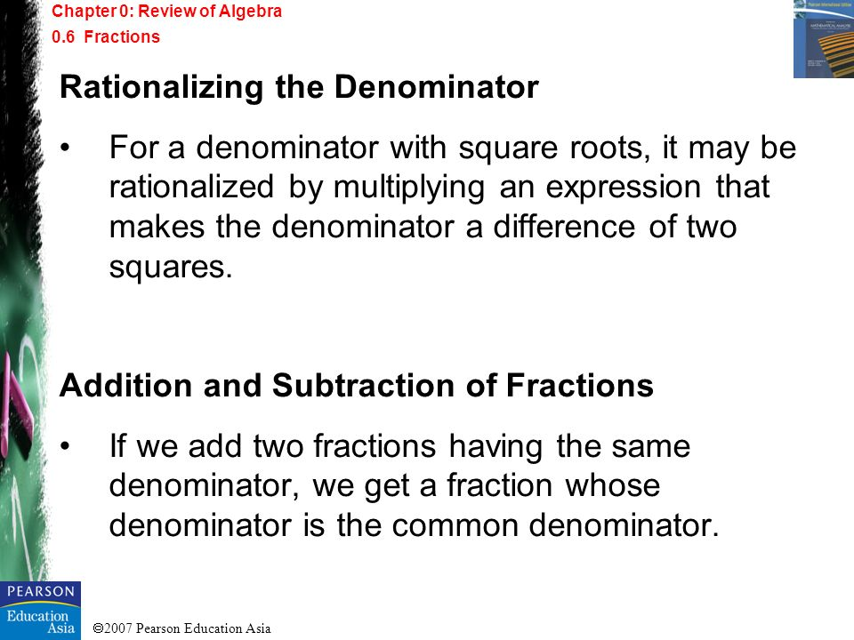 2007 Pearson Education Asia Rationalizing the Denominator For a denominator with square roots, it may be rationalized by multiplying an expression tha
