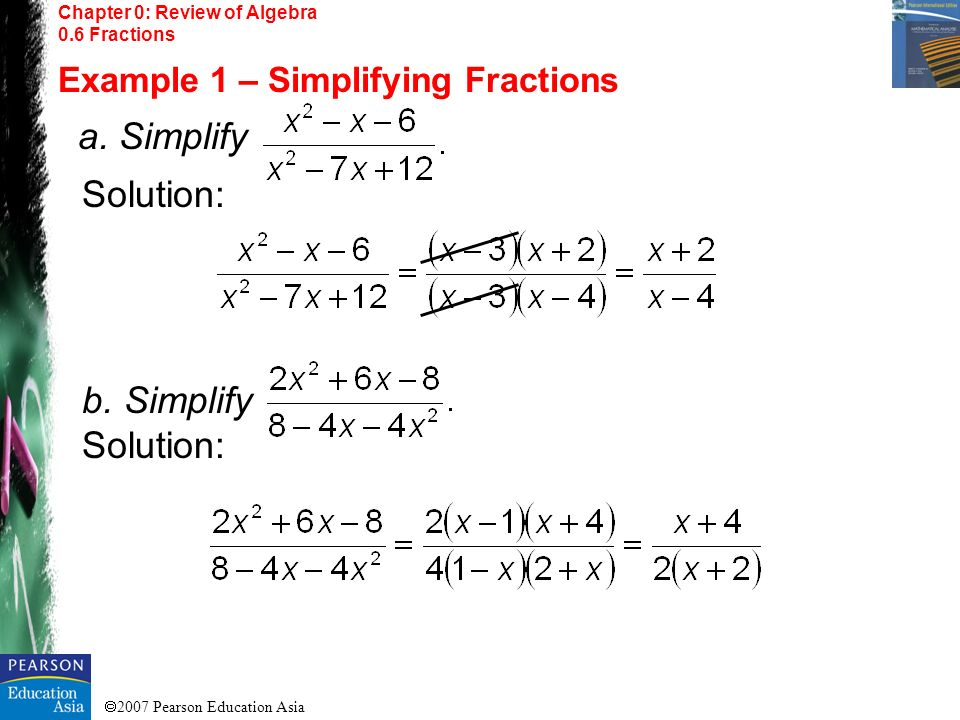 2007 Pearson Education Asia Chapter 0: Review of Algebra 0.6 Fractions Example 1 – Simplifying Fractions a. Simplify Solution: b. Simplify Solution: