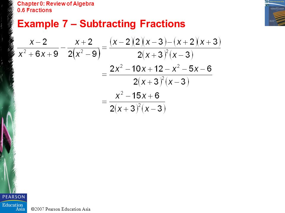 2007 Pearson Education Asia Chapter 0: Review of Algebra 0.6 Fractions Example 7 – Subtracting Fractions